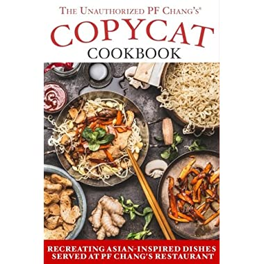 The Unauthorized Copycat Cookbook: Recreating Asian-inspired Dishes Served at PF Chang's® Restaurant