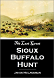 The Last Great Sioux Buffalo Hunt:  Story of the Killing of Five Thousand Buffaloes  by a Hunting Party of Six Hundred Mounted  Sioux in the Summer of 1882 (1910)