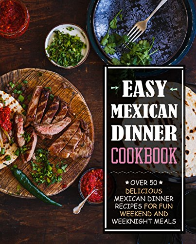 Easy Mexican Dinner Cookbook: Over 50 Delicious Mexican Dinner Recipes for Fun Weekend and Weeknight Meals by BookSumo Press