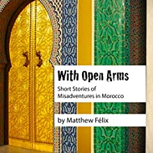 With Open Arms: Short Stories of Misadventures in Morocco Audiobook by Matthew Félix Narrated by Matthew Félix