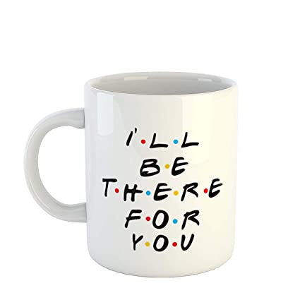 46798c4100a Buy Insta Design I'll Be There for You Printed Coffee Mug for for  Friendship Gift for Friends/Bestfriends Online at Low Prices in India -  Amazon.in