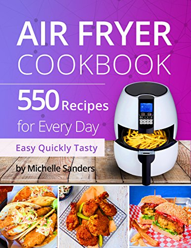 Air Fryer Cookbook: 550 Recipes For Every Day. Healthy and Delicious Meals. Simple and Clear Instructions. by Michelle Sanders