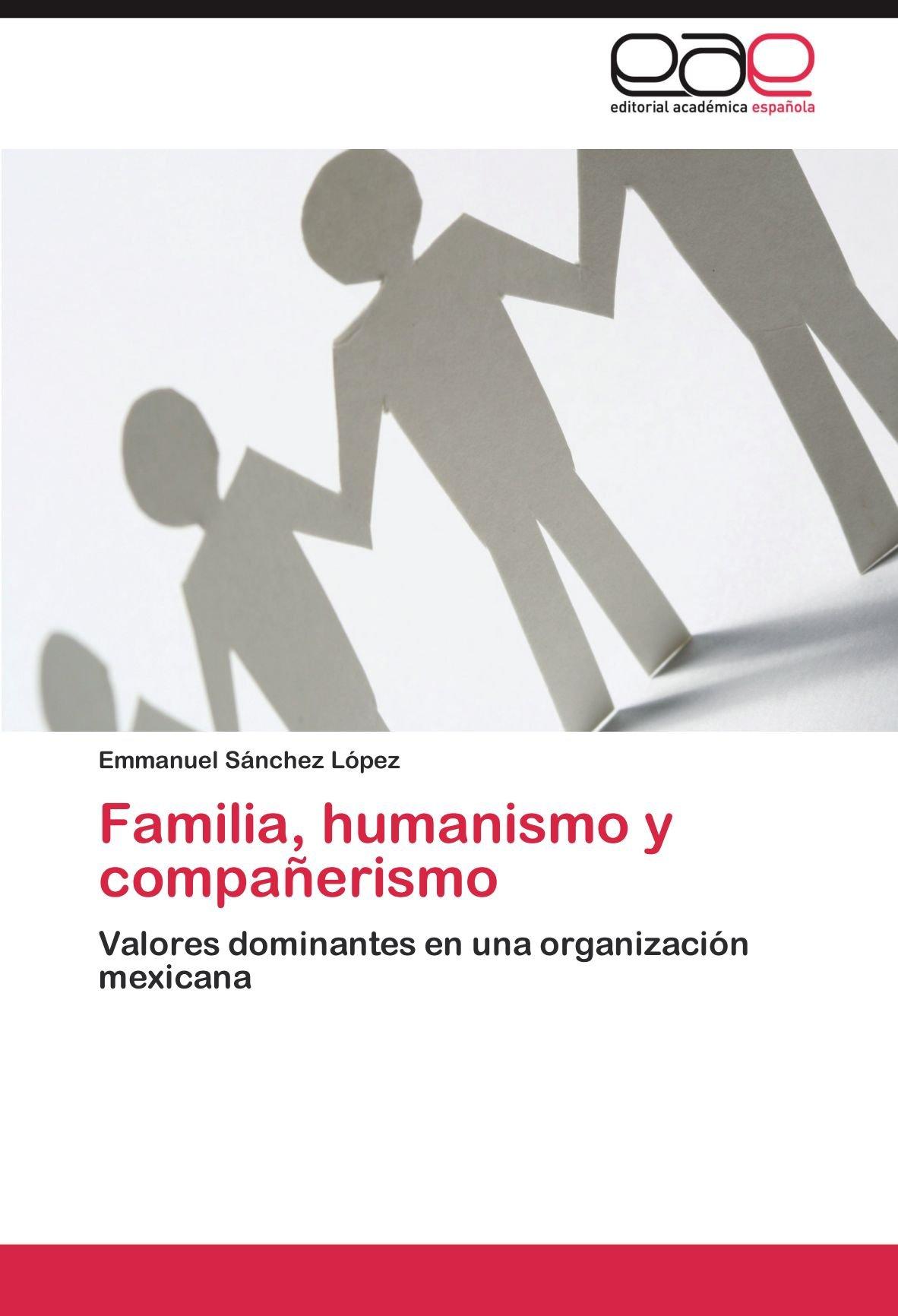 Familia, humanismo y compañerismo: Valores dominantes en una organización mexicana (Spanish Edition): Emmanuel Sánchez López: 9783848453535: Amazon.com: ...