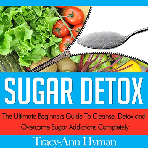 Sugar Detox: The Ultimate Beginners Guide to Cleanse, Detox and Overcome Sugar Addictions Completely