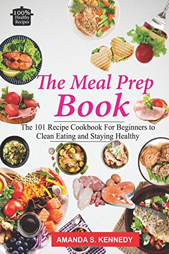 The Meal Prep Book: The 101 Recipe Cookbook For Beginners to Clean Eating And Staying Healthy. (Meal Planning, Low Carb Diet, Plan Ahead Meals, Meal Plan) by Amanda S Kennedy