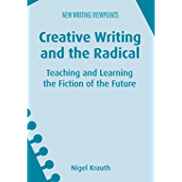 Creative Writing and the Radical: Teaching and Learning the Fiction of the Future (New Writing Viewpoints Book 13)
