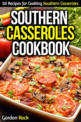 Southern Casseroles Cookbook: 50 Recipes for Cooking Southern Casseroles by Gordon Rock