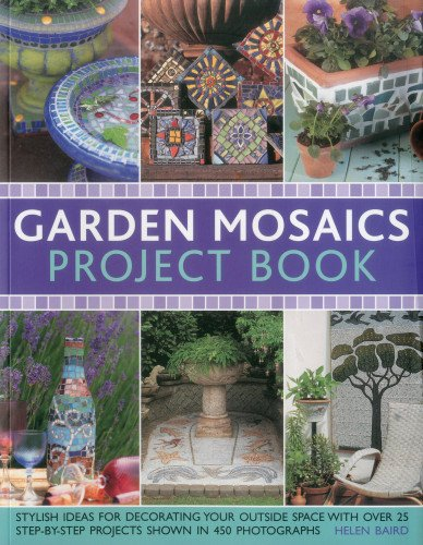 Garden Mosaics Project Book: Stylish ideas for decorating your outside space with over 400 stunning photographs and 25 step-by-step (Outside Decorating Ideas)