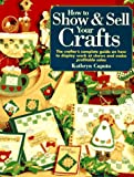 How to Show & Sell Your Crafts: The Crafter's Complete Guide on How to Display Work at Shows and Make Profitable Sales