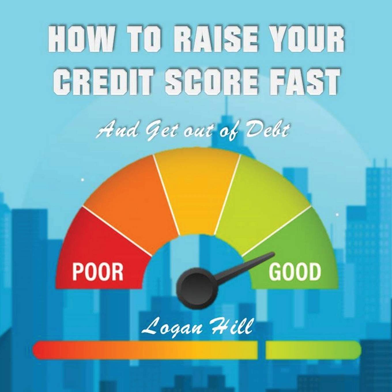 How to Raise your Credit Score Fast And Get out of Debt: Hill