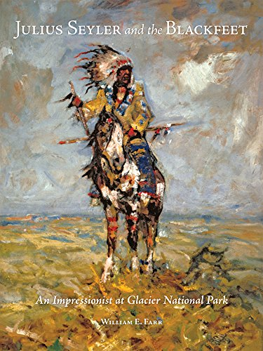 Julius Seyler and the Blackfeet: An Impressionist at Glacier National Park (The Charles M. Russell Center Series on Art and Photography of the American West)