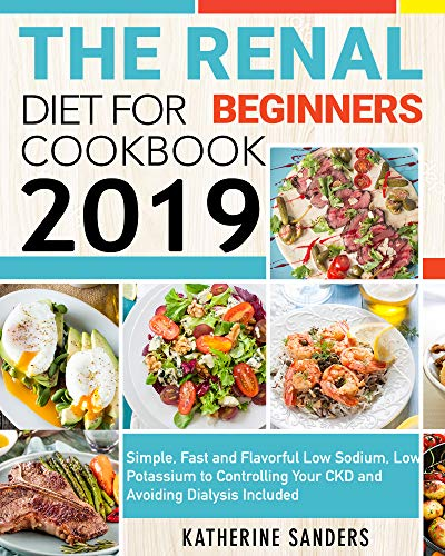 The Renal Diet Cookbook for Beginners 2019: Simple, Fast and Flavorful Low Sodium, Low Potassium to Controlling Your CKD and Avoiding Dialysis Included by Katherine  Sanders