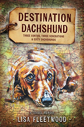 Destination Dachshund: A Travel Memoir : Three Months, Three Generations, & Sixty Dachshunds