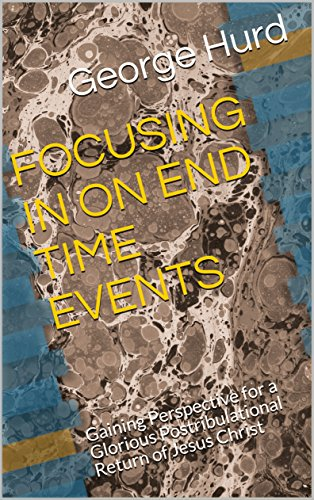 FOCUSING IN ON END TIME EVENTS: Gaining Perspective for a Glorious Postribulational Return of Jesus Christ