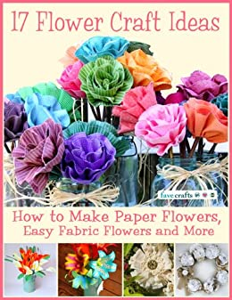17 Flower Craft Ideas How To Make Paper Flowers Easy Fabric And More