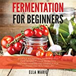 Fermentation for Beginners: 32 Little-Known Healthy Fermented Food Recipes Full of Probiotics, Enzymes, Vitamins and Minerals, for a Longer and Healthier Life | Ella Marie