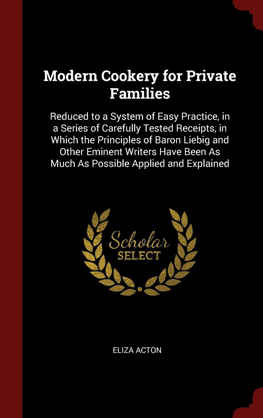 Read Online Modern Cookery for Private Families: Reduced to a System of Easy Practice, in a Series of Carefully Tested Receipts, in Which the Principles of Baron ... As Much As Possible Applied and Explained pdf