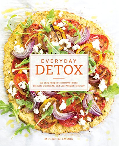 Everyday Detox: 100 Easy Recipes to Remove Toxins, Promote Gut Health, and Lose Weight Naturally : A Cookbook