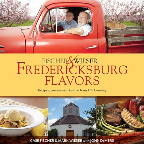 Fischer & Wieser's Fredericksburg Flavors: Recipes from the Hearts of the Texas Hill Company by John DeMers, Mark Wieser, Case D. Fischer