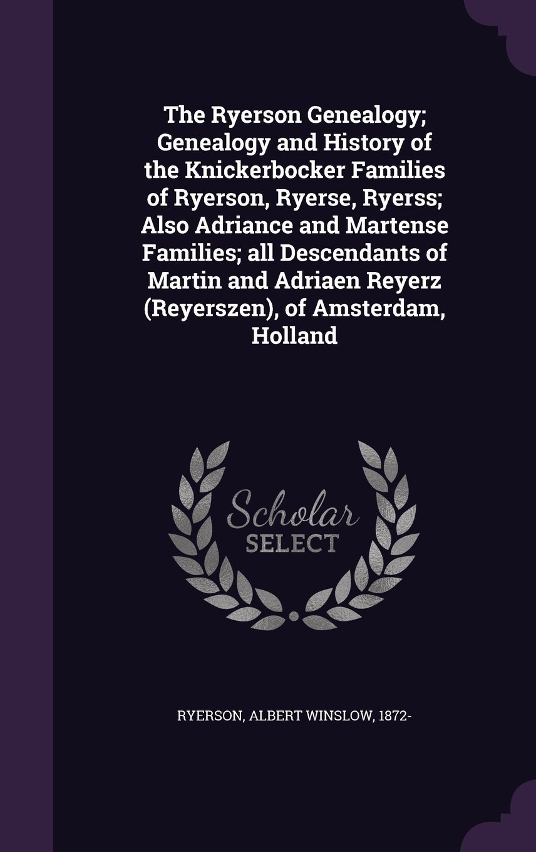 Download The Ryerson Genealogy; Genealogy and History of the Knickerbocker Families of Ryerson, Ryerse, Ryerss; Also Adriance and Martense Families; All ... Reyerz (Reyerszen), of Amsterdam, Holland pdf