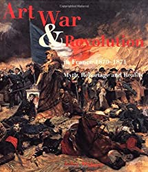 Art, War and Revolution in France, 1870-1871: Myth, Reportage and Reality