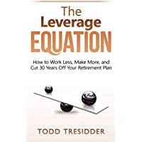 The Leverage Equation: How to Work Less, Make More, and Cut 30 Years Off Your Retirement Plan