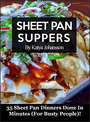 Sheet Pan Suppers Cookbook: Sheet Pan Cooking - 35 Sheet Pan Dinners Done In Minutes For Busty People!