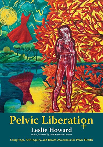 Pelvic Liberation: Using Yoga, Self-Inquiry, and Breath Awareness for Pelvic Health
