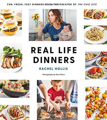 Real Life Dinners: Fun, Fresh, Fast Dinners from the Creator of The Chic Site by Rachel Hollis