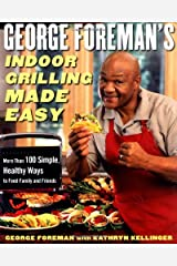 George Foreman's Indoor Grilling Made Easy: More Than 100 Simple, Healthy Ways to Feed Family and Friends Hardcover