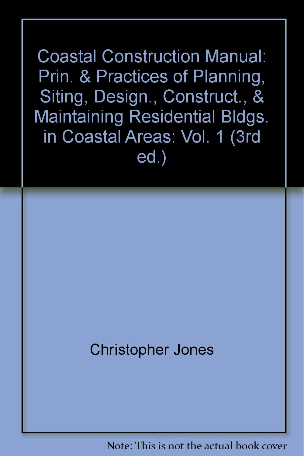 Coastal Construction Manual: Prin. & Practices of Planning, Siting, Design., Construct., & Maintaining Residential Bldgs. in Coastal Areas: Vol. 1 (3rd ed.)