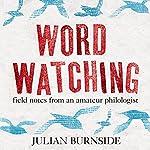 Wordwatching: Field Notes from an Amateur Philologist | Julian Burnside