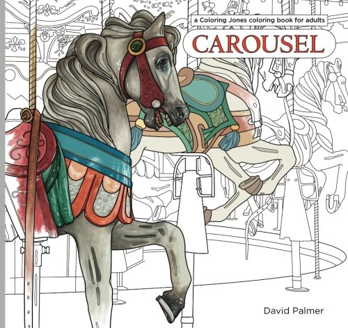Carousel: a Coloring Jones coloring book for adults: featuring the horses, menagerie animals and design motifs of classic American merry-go-rounds (Coloring Jones coloring books)