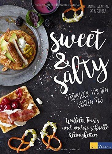 sweet & salty: Frühstück für den ganzen Tag Waffeln, Toasts und andere schnelle Kleinigkeiten