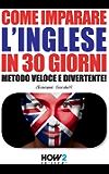 COME IMPARARE L'INGLESE IN 30 GIORNI. Metodo Veloce e Divertente! (HOW2 Edizioni Vol. 69)