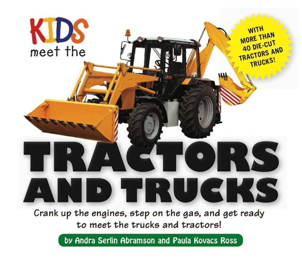 Kids Meet the Tractors and Trucks: An exciting mechanical and educational experience awaits you when you meet tractors and trucks Hardcover – March 5, 2013 Andra Serlin Abramson Paula Kovacs Ross Applesauce Press 160433326X