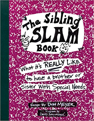 The Sibling Slam Book: What It's Really Like To Have A Brother Or Sister With Special Needs: Don Meyer, David Gallagher: 9781890627522: Amazon.com: Books