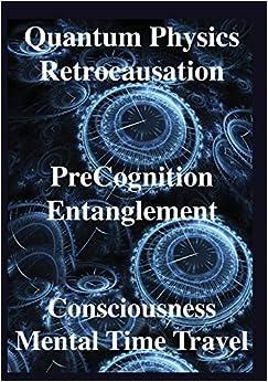 Book Quantum Physics, Retrocausation, PreCognition, Entanglement,Consciousness, Men