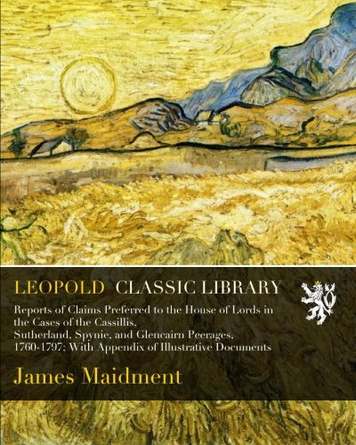 Download Reports of Claims Preferred to the House of Lords in the Cases of the Cassillis, Sutherland, Spynie, and Glencairn Peerages, 1760-1797; With Appendix of Illustrative Documents pdf