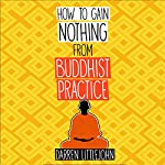 How to Gain Nothing from Buddhist Practice: A Practitioner's Guide to End Suffering | Darren Littlejohn