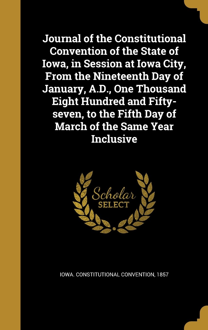 Read Online Journal of the Constitutional Convention of the State of Iowa, in Session at Iowa City, from the Nineteenth Day of January, A.D., One Thousand Eight ... Fifth Day of March of the Same Year Inclusive pdf