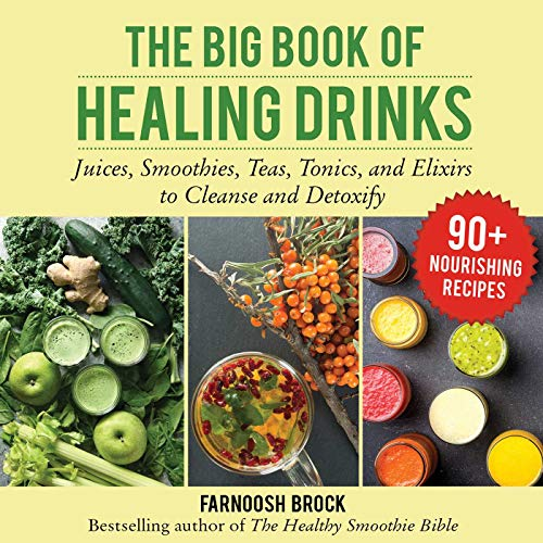 The Big Book of Healing Drinks: Juices, Smoothies, Teas, Tonics, and Elixirs to Cleanse and Detoxify by Farnoosh Brock