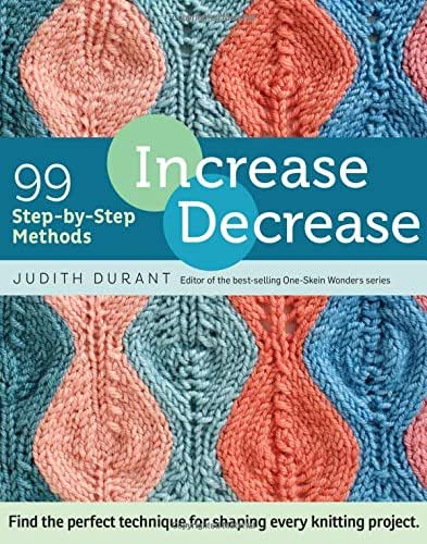 Increase, Decrease: 99 Step-by-Step Methods; Find the Perfect Technique for Shaping Every Knitting Project