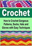 Crochet:  How to Crochet Gorgeous Patterns, Socks, Hats and Gloves with Easy Techniques: (Crochet, Crochet for Beginners, How to Crochet, Crochet Patterns, ... Crochet, One Day Crochet, Knitting, Sewing)