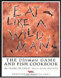 Eat Like a Wildman: 110 Years of Great Game and Fish Recipes