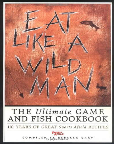 Eat Like a Wild Man: 110 Years of Great Sports Afield Recipes by Rebecca Gray, Rebecca Grey
