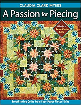 A Passion for Piecing: Breathtaking Quilts from Easy Paper-Pieced Units; 16 Projects + Award-Winning Quilts