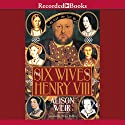 The Six Wives of Henry VIII Hörbuch von Alison Weir Gesprochen von: Simon Prebble