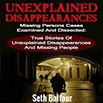 Unexplained Disappearances: Missing Persons Cases Examined and Dissected: True Stories of Unexplained Disappearances | Seth Balfour
