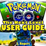 Pokemon Go: The Next Level Guide | S. Rogers